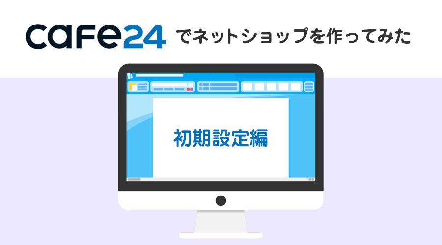 「Cafe24」を実際に使ってネットショップを開設してみた~初期設定編~