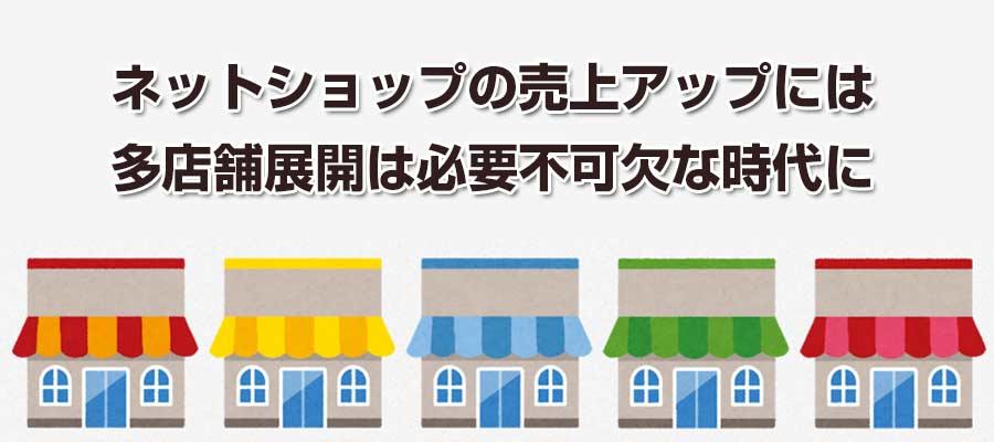 ネットショップの売上アップには多店舗展開は必要不可欠!多店舗出店をする理由とは?