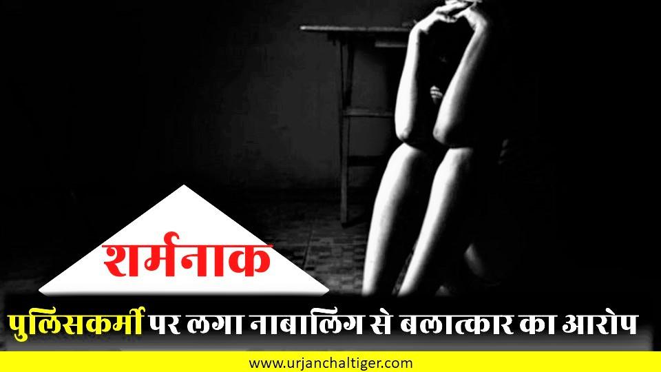 पुलिसकर्मी पर लगा नाबालिग से बलात्कार का आरोप