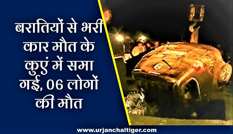 बरातियों से भरी कार मौत के कुएं में समा गई, 06 लोगों की मौत