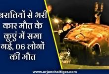 Photo of बरातियों से भरी कार मौत के कुएं में समा गई, 06 लोगों की मौत