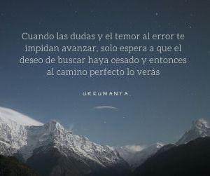 Cuando las dudas y el temor al error te impidan avanzar, solo espera a que el deseo de buscar haya cesado y el camino perfecto aparecerá