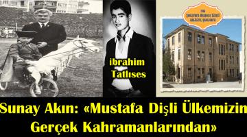 Sunay Akın: Mustafa Dişli Ülkemizin Gerçek Kahramanlarından