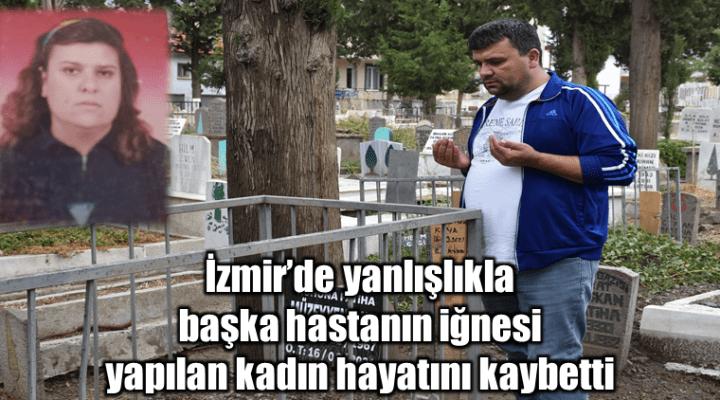 İzmir'de yanlışlıkla başka hastanın iğnesi yapılan kadın hayatını kaybetti