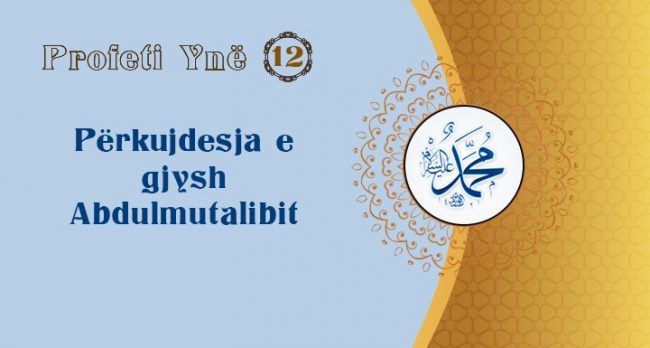 Profeti Ynë (12) – Përkujdesja e gjysh Abdulmutalibit