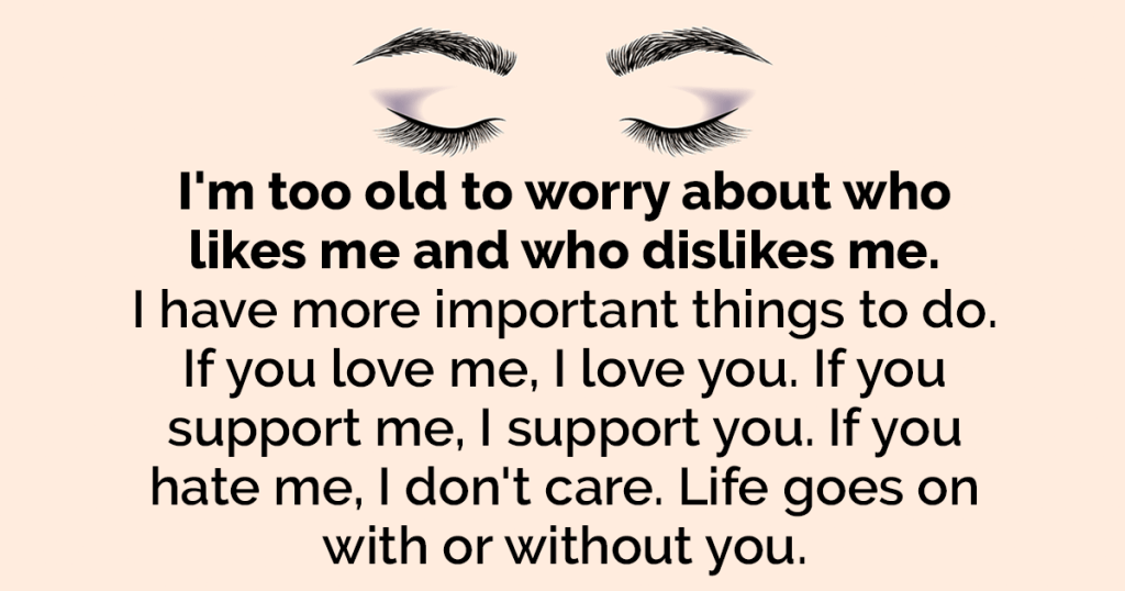 I'm Too Old To Worry About Who Likes Me And Who Dislikes Me