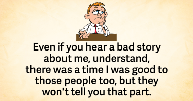 Even if you hear a bad story about me, understand, there was a time I was good to those people too, but they won't tell you that part.