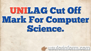 cut off Mark for computer science in UNILAG