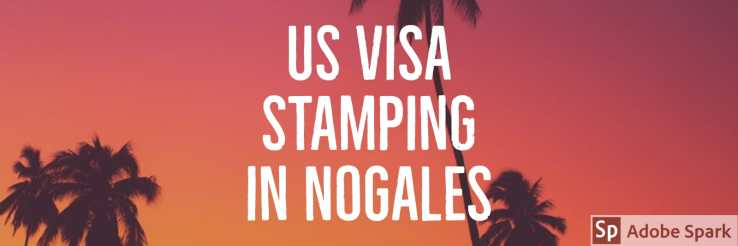 Nogales | US Visa Stamping in Nogales Mexico for H1B H4 E3