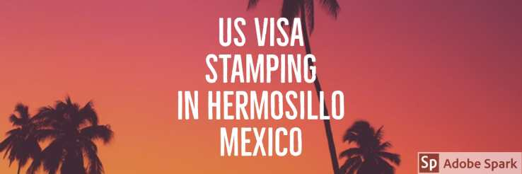 US Visa Renewal Stamping in Hermosillo Mexico for H1B H4 E3 L1A L1B visa holders