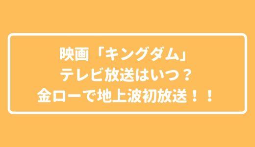 映画「キングダム」テレビ放送はいつ?金ローで地上波初放送!!