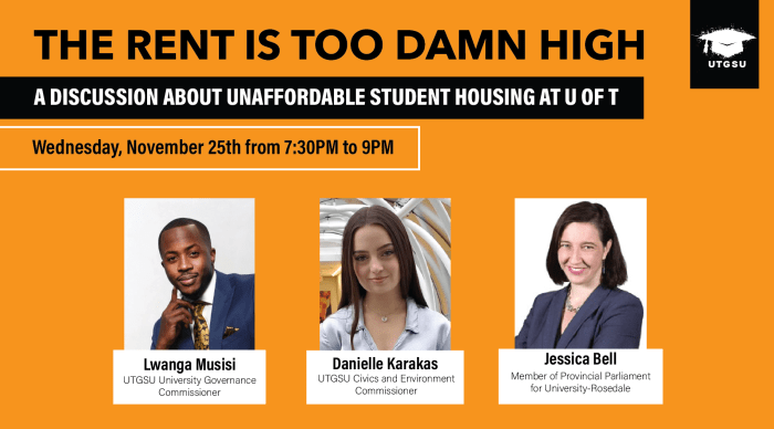 Poster for the UTGSU Event Titled: The Rent is Too Damn High: A Discussion About Unaffordable Student Housing at UofT that is taking place on Wednesday, November 25th 2020 at 7:30PM. Including 3 headshots of the speakers from left to right: Lwanga Musisi, UTGSU University and Governance Commissioner, Danielle Karakas, the UTGSU Civics and Environment Commissioner and Jessica Bell, Member of Parliament for University Rosedale.