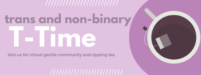 Event Banner: Purple Background with an image of a tea cup. Text reads: Trans and Non-Binary T-Time. Join us for a virtual gentle community and sip tea.