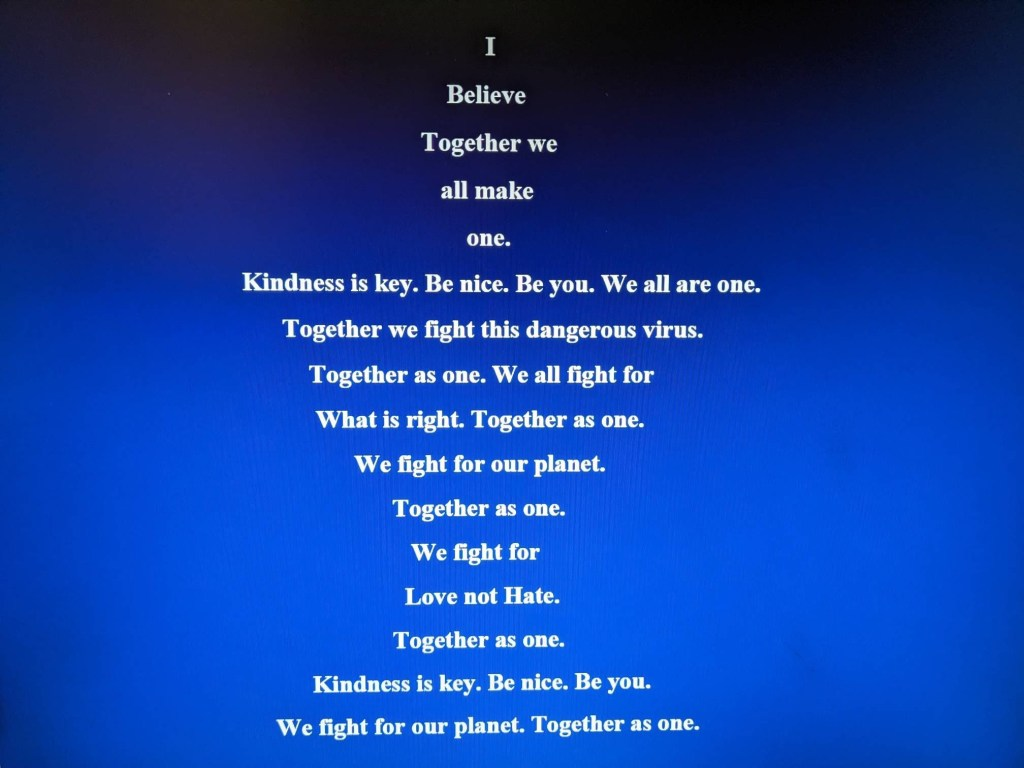 """A picture with a blue background and text which reads """"I believe together we all make one. Kindness is key. Be nice. Be you. We are all one Together we fight this dangerous virus. Together as one. We all fight for what is right. Together as one. We fight for our planet. Together as one. We fight for love not hate. Together as one. Kindness is key. Be nice. Be you. We fight for our planet. Together as one"""