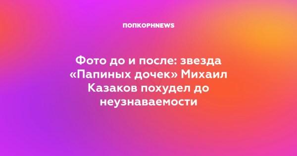 Фото до и после: звезда «Папиных дочек» Михаил Казаков ...