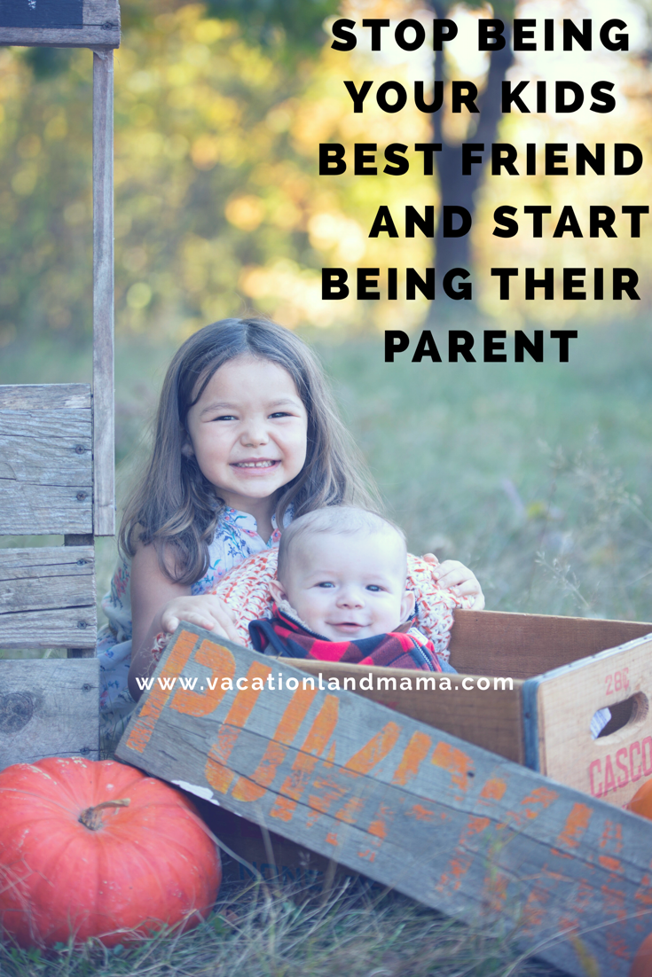 Stop being your child's best friend, and start being a parent