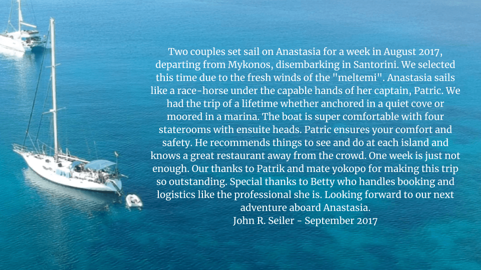 """Two couples set sail on Anastasia for a week in August 2017, departing from Mykonos, disembarking in Santorini. We selected this time due to the fresh winds of the """"meltemi"""". Anastasia sails like a race-horse under the capable hands of her captain, Patric. We had the trip of a lifetime whether anchored in a quiet cove or moored in a marina. The boat is super comfortable with four staterooms with ensuite heads. Patric ensures your comfort and safety. He recommends things to see and do at each island and knows a great restaurant away from the crowd. One week is just not enough. Our thanks to Patrik and mate yokopo for making this trip so outstanding. Special thanks to Betty who handles booking and logistics like the professional she is. Looking forward to our next adventure aboard Anastasia."""