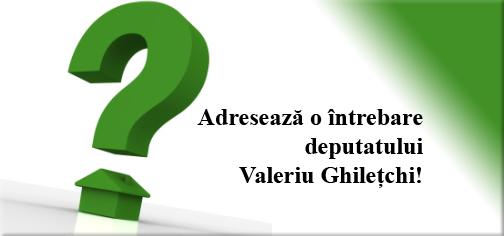 Adresează o întrebare deputatului Valeriu Ghileţchi