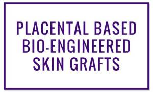 PLACENTAL BASED BIO-ENGINEERED SKIN GRAFTS - Wound Treatments at Valley Wound Care Specialists