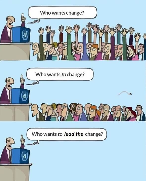 Who wants change? Who wants to change? Who wants to lead the change?