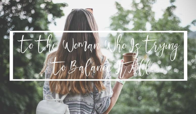 To The Woman Who Is Trying To Balance It All