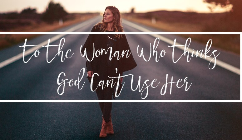 To The Woman Who Thinks God Can't Use Her