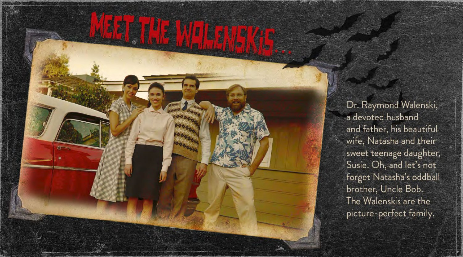 Meet the Walenskis... Dr. Raymond Walenski, a devoted husband and father, his beautiful wife, Natasha and their sweet teenage daughter, Susie. Oh, and let's not forget Natasha's oddball brother, Uncle Bob. The Walenskis are the picture-perfect family.