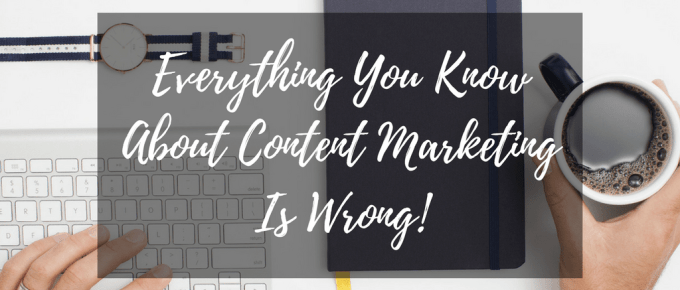 Everything You Know About Content Marketing Is Wrong!