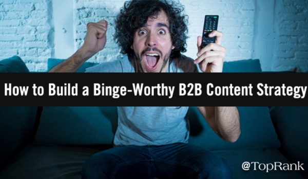 How to Build a Binge-Worthy and Rewarding B2B Content Strategy