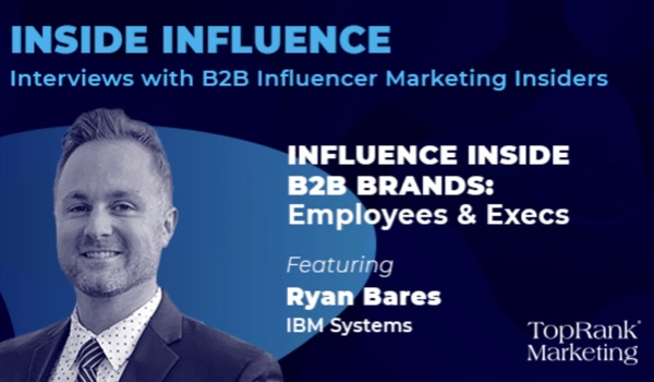 Inside Influence 10: Ryan Bares from IBM on Influence Inside B2B Brands with Employees