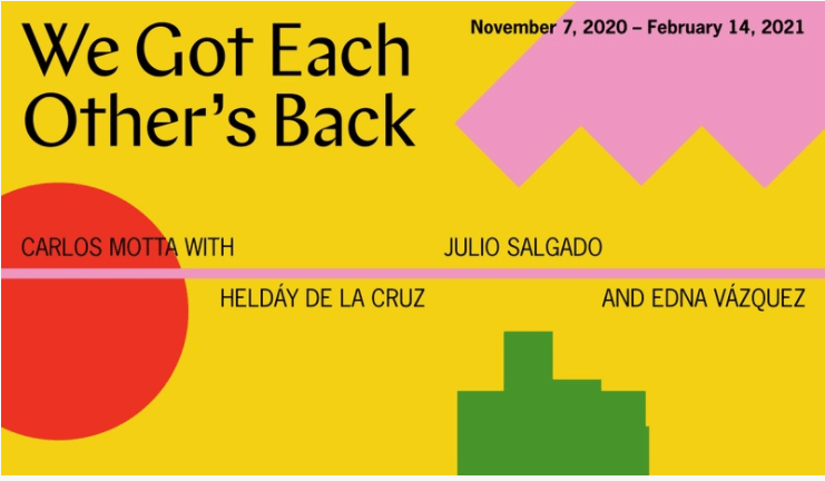 """Exhibition flyer for """"We Got Each Other's Back"""" at Portland Institute for Contemporary Art. Pink, green, and red shapes float on a yellow background. There is a pink line running down the horizontal center of the flyer with the participating artists names: Carlos Motta, Heldáy de la Cruz, Julio Salgado, and Edna Vázquez. The exhibition dates are in the upper right corner: November 7, 2020 - February 14, 2021."""