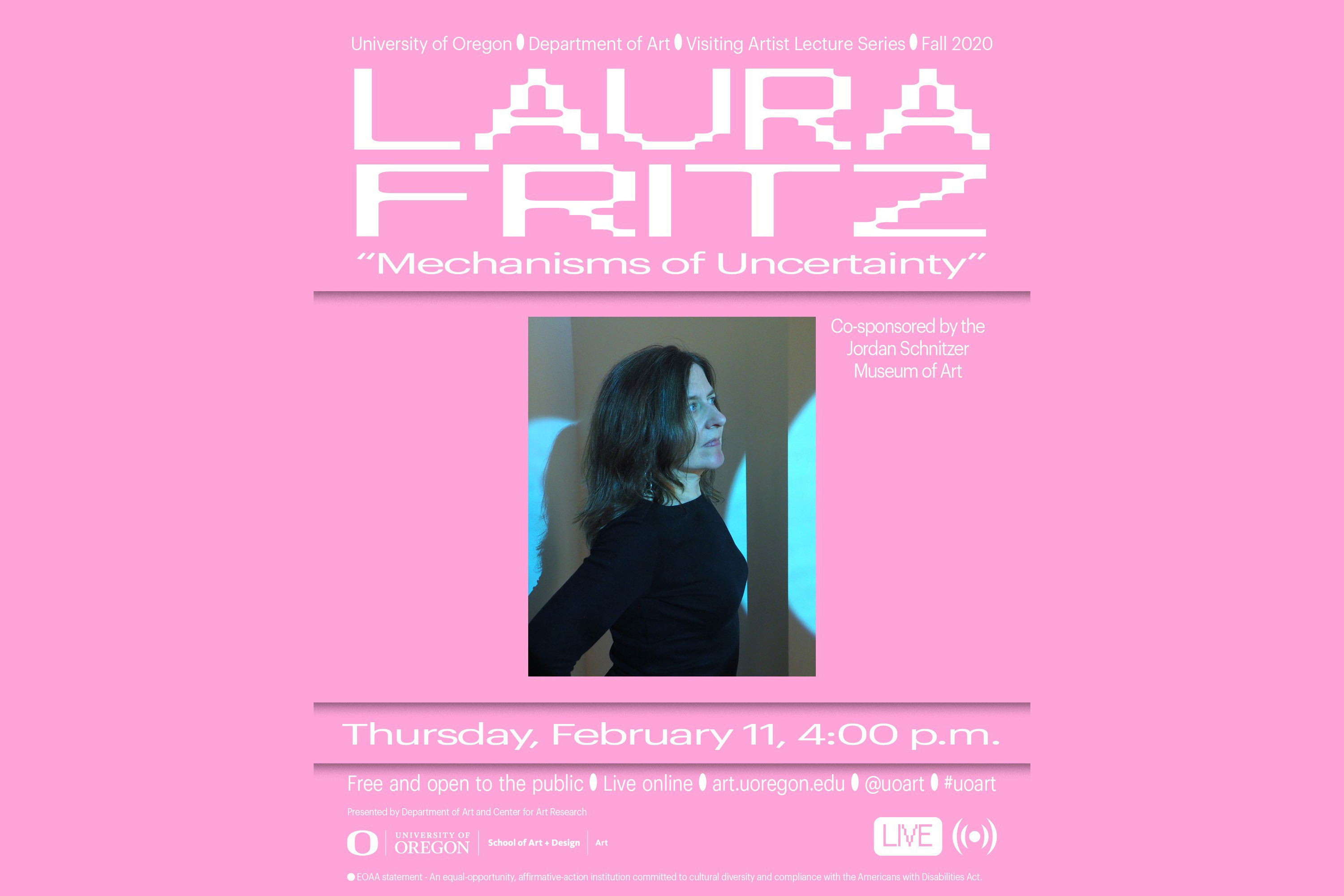 Event poster. Background is completely pink. At the top in white, capital letters, and modern/geometric font type, it reads LAURA FRITZ. Below Laura Fritz, in quotations it reads in white letters, and humanist font type, Mechanism of Uncertainty. Below the text, in the middle of the poster is a side profile photo of the artist. She is wearing black and looking forward, not looking at camera. She is in soft blue lighting. Below the photo are text with event details and logos.