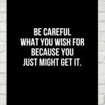 Be careful for what you wish for