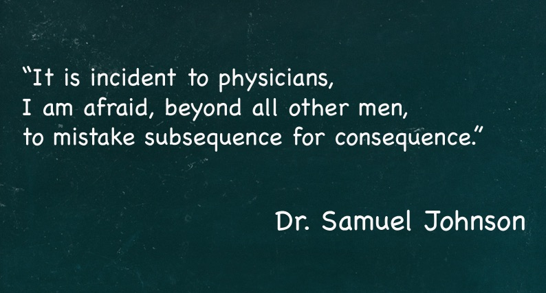 It is incident to physicians, I am afraid, beyond all other men, to mistake subsequence for consequence.