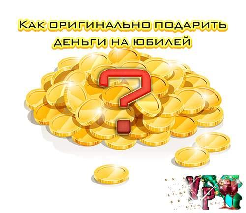 Как оригинально подарить деньги на юбилей » *Всегда праздник!*