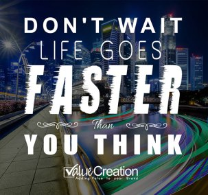 Don't wait life goes faster than you think