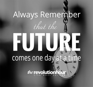 Always remember that the future comes one day at a time