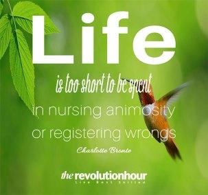 Life is too short to be spent in nursing animosity or registering wrongs
