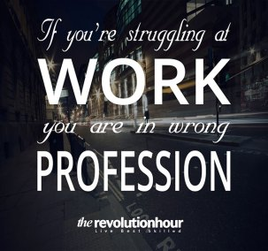 If you are struggling at work you are in wrong profession