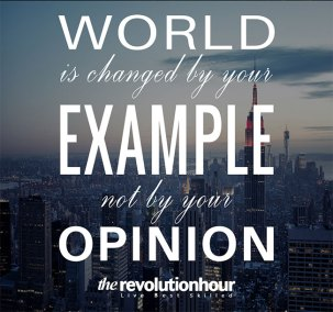 World is changed by your example not by your opinion