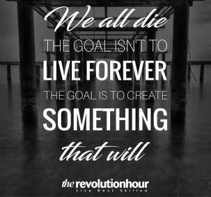 We all die the goal isn't to live forever. The goal is to create something that will