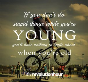 If you don't do stupid things while you are young you'll nothing to smile about when you are old
