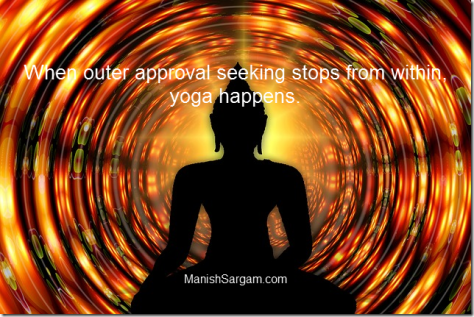 When outer approval seeking stops from within, yoga happens.