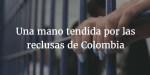 Una mano tendida por las reclusas de Colombia: Plan piloto humanitario