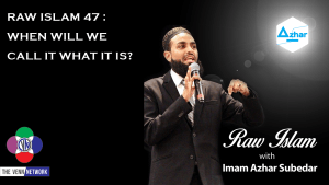 Raw Islam 47 : When Will We Call it What It Is?