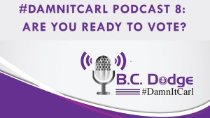 On this #DamnItCarl podcast B.C. Dodge asks – Are you ready to vote?