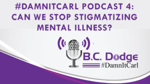 On this #DamnItCarl podcast B.C. Dodge asks – When can we stop stigmatizing, and giving dime store psychology advice to those with mental illnesses?