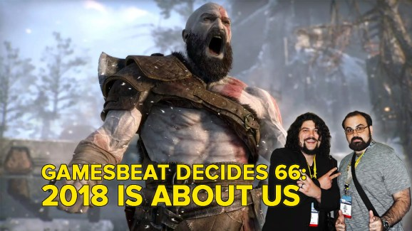 GamesBeat Decides 66: In 2018, it's all about us now