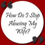 How Can I Stop Abusing My Wife?