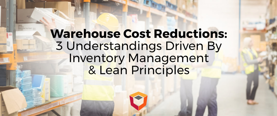 Warehouse Cost Reductions: 3 Understandings Driven By Inventory Management & Lean Principles